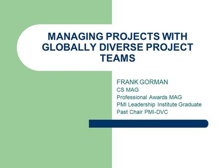 MANAGING PROJECTS WITH GLOBALLY DIVERSE PROJECT TEAMS FRANK GORMAN CS MAG Professional Awards MAG PMI Leadership Institute Graduate Past Chair PMI-DVC.