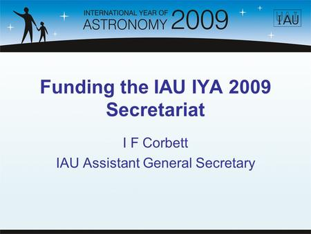 Funding the IAU IYA 2009 Secretariat I F Corbett IAU Assistant General Secretary.