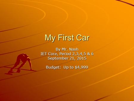My First Car By Mr. Nash IET Core, Period 2,3,4,5 & 6 September 21, 2015 Budget: Up to $4,999.