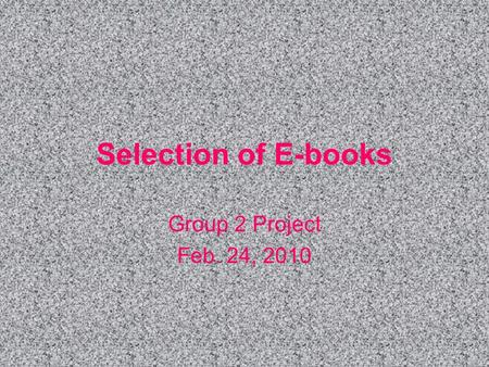 Selection of E-books Group 2 Project Feb. 24, 2010.