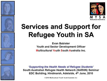 © 2010 Multicultural Youth South Australia Inc Services and Support for Refugee Youth in SA Services and Support for Refugee Youth in SA Evan Babister.