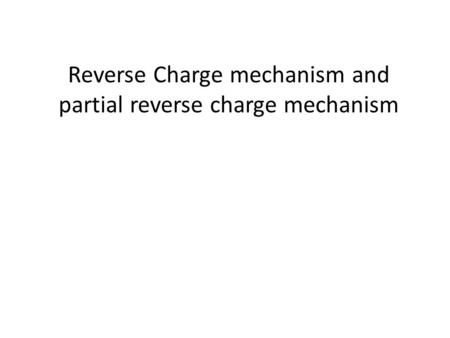 Reverse Charge mechanism and partial reverse charge mechanism.