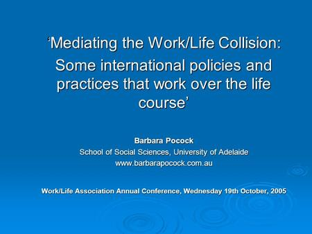 'Mediating the Work/Life Collision: Some international policies and practices that work over the life course' Barbara Pocock School of Social Sciences,