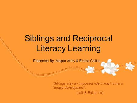 "Siblings and Reciprocal Literacy Learning Presented By: Megan Arthy & Emma Collins ""Siblings play an important role in each other's literacy development""."