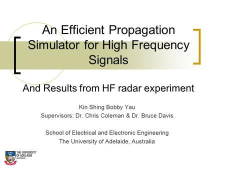 An Efficient Propagation Simulator for High Frequency Signals And Results from HF radar experiment Kin Shing Bobby Yau Supervisors: Dr. Chris Coleman &