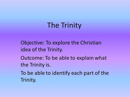 The Trinity Objective: To explore the Christian idea of the Trinity. Outcome: To be able to explain what the Trinity is. To be able to identify each part.