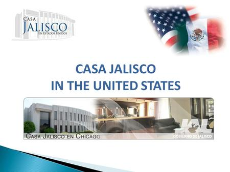 CASA JALISCO IN THE UNITED STATES. CASA JALISCO IN THE UNITED STATES Casa Jalisco in Chicago is an strategic project of the Government of the State of.