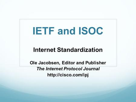 IETF and ISOC Internet Standardization Ole Jacobsen, Editor and Publisher The Internet Protocol Journal