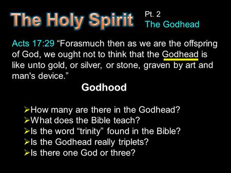 "Pt. 2 The Godhead Acts 17:29 ""Forasmuch then as we are the offspring of God, we ought not to think that the Godhead is like unto gold, or silver, or stone,"