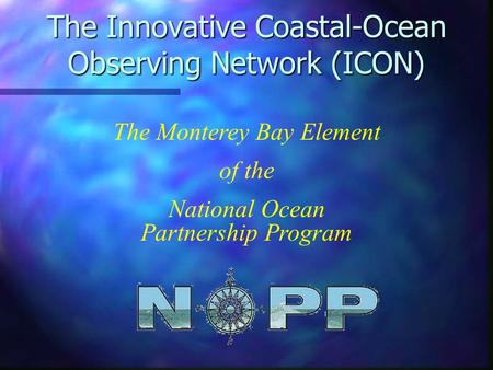 The Innovative Coastal-Ocean Observing Network (ICON) The Monterey Bay Element of the National Ocean Partnership Program.