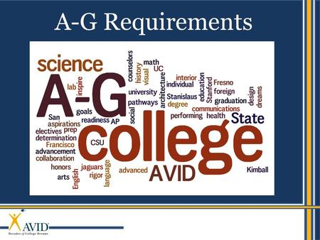 AVID's mission is to close the achievement gap by preparing all students for college readiness and success in a global society. A-G Requirements.