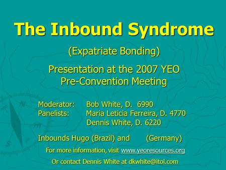 The Inbound Syndrome (Expatriate Bonding) Presentation at the 2007 YEO Pre-Convention Meeting Moderator: Bob White, D. 6990 Panelists: Maria Leticia Ferreira,