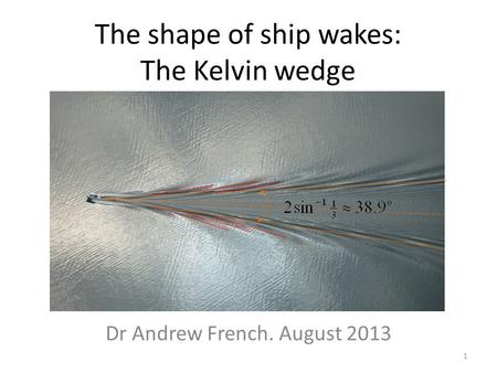 The shape of ship wakes: The Kelvin wedge Dr Andrew French. August 2013 1.