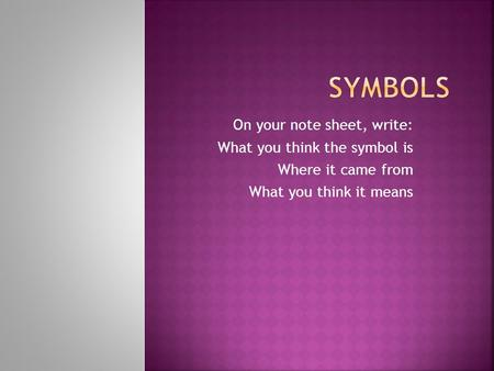 On your note sheet, write: What you think the symbol is Where it came from What you think it means.
