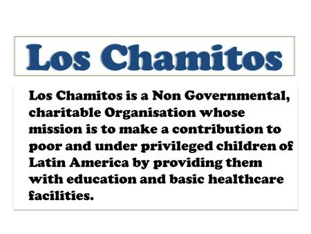 Los Chamitos is a Non Governmental, charitable Organisation whose mission is to make a contribution to poor and under privileged children of Latin America.