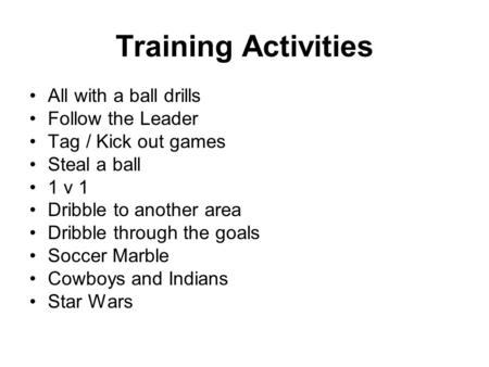 Training Activities All with a ball drills Follow the Leader Tag / Kick out games Steal a ball 1 v 1 Dribble to another area Dribble through the goals.