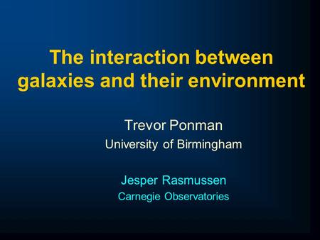 The interaction between galaxies and their environment Trevor Ponman University of Birmingham Jesper Rasmussen Carnegie Observatories.