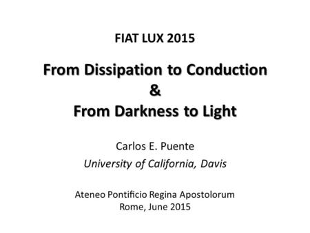 From Dissipation to Conduction & From Darkness to Light FIAT LUX 2015 Ateneo Pontificio Regina Apostolorum Rome, June 2015 Carlos E. Puente University of.
