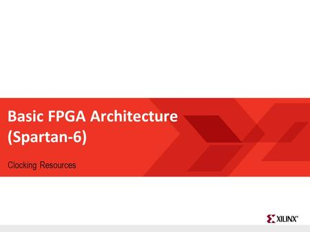 FPGA and ASIC Technology Comparison - 1 © 2009 Xilinx, Inc. All Rights Reserved Basic FPGA Architecture (Spartan-6) Clocking Resources.