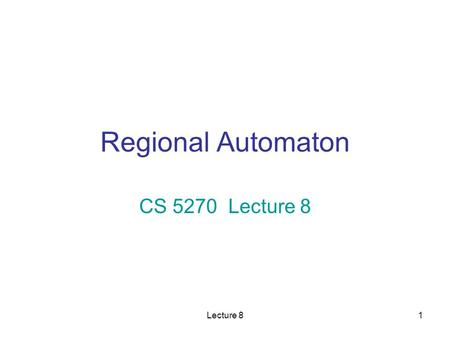 Lecture 81 Regional Automaton CS 5270 Lecture 8. Lecture 82 What We Need to Do Problem: –We need to analyze the timed behavior of a TTS. –The timed behavior.