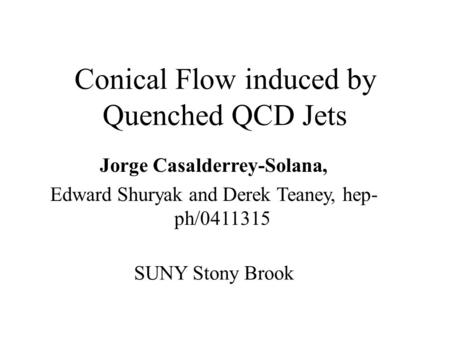 Conical Flow induced by Quenched QCD Jets Jorge Casalderrey-Solana, Edward Shuryak and Derek Teaney, hep- ph/0411315 SUNY Stony Brook.