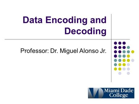 Data Encoding and Decoding Professor: Dr. Miguel Alonso Jr.