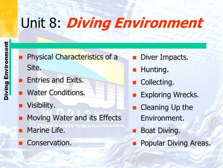 Diving Environment Unit 8: Diving Environment n Physical Characteristics of a Site. n Entries and Exits. n Water Conditions. n Visibility. n Moving Water.