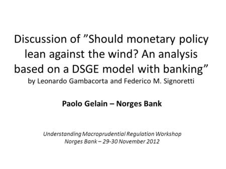 "Discussion of ""Should monetary policy lean against the wind? An analysis based on a DSGE model with banking"" by Leonardo Gambacorta and Federico M. Signoretti."