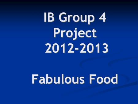 IB Group 4 Project 2012-2013 Fabulous Food As an individual, identify 1-2 ideas you have about FOOD… ? A fact ? ? An opinion ? ? A question ? Task 1a.