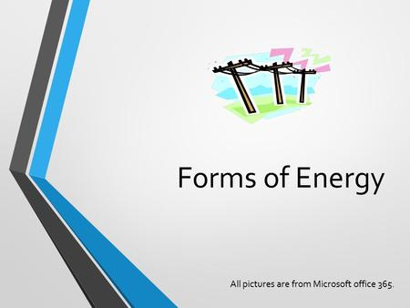 Forms of Energy All pictures are from Microsoft office 365.