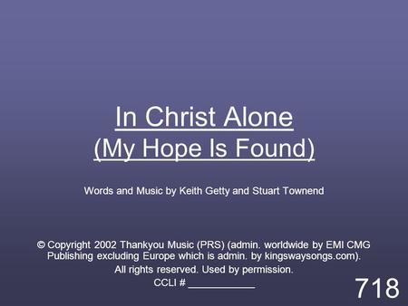 In Christ Alone (My Hope Is Found) Words and Music by Keith Getty and Stuart Townend © Copyright 2002 Thankyou Music (PRS) (admin. worldwide by EMI CMG.