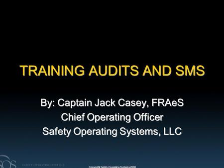 Copyright Safety Operating Systems 2008 TRAINING AUDITS AND SMS By: Captain Jack Casey, FRAeS Chief Operating Officer Safety Operating Systems, LLC.