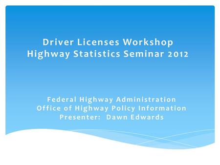 Driver Licenses Workshop Highway Statistics Seminar 2012 Federal Highway Administration Office of Highway Policy Information Presenter: Dawn Edwards.
