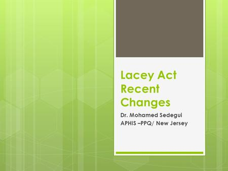 Lacey Act Recent Changes Dr. Mohamed Sedegui APHIS –PPQ/ New Jersey.