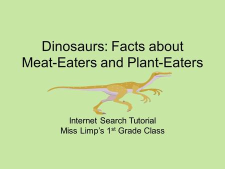 Dinosaurs: Facts about Meat-Eaters and <strong>Plant</strong>-Eaters Internet Search Tutorial Miss Limp's 1 st <strong>Grade</strong> Class.