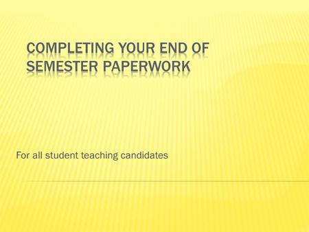 For all student teaching candidates.  The last observation  The final conference  Completing end of semester paperwork  What happens next with my.