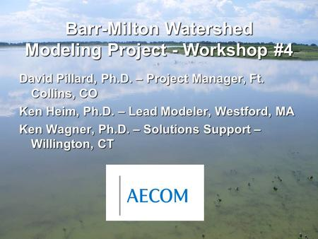 Barr-Milton Watershed Modeling Project - Workshop #4 David Pillard, Ph.D. – Project Manager, Ft. Collins, CO Ken Heim, Ph.D. – Lead Modeler, Westford,