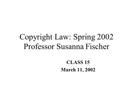 Copyright Law: Spring 2002 Professor Susanna Fischer CLASS 15 March 11, 2002.