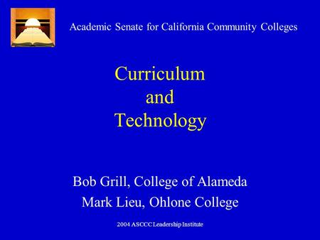 2004 ASCCC Leadership Institute Curriculum and Technology Bob Grill, College of Alameda Mark Lieu, Ohlone College Academic Senate for California Community.