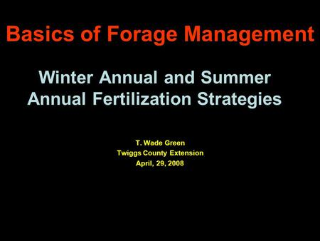 Winter Annual and Summer Annual Fertilization Strategies T. Wade Green Twiggs County Extension April, 29, 2008 Basics of Forage Management.