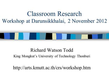 Classroom Research Workshop at Darunsikkhalai, 2 November 2012 Richard Watson Todd King Mongkut's University of Technology Thonburi
