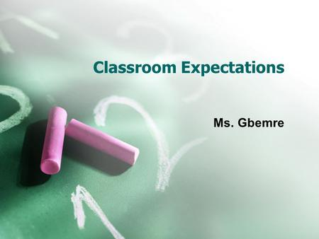 Classroom Expectations Ms. Gbemre. Student Behaviors Be prompt  Be ready to learn when class begins. Be prepared  Have materials with you and know.