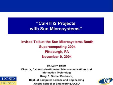 """Cal-(IT)2 Projects with Sun Microsystems"" Invited Talk at the Sun Microsystems Booth Supercomputing 2004 Pittsburgh, PA November 9, 2004 Dr. Larry Smarr."