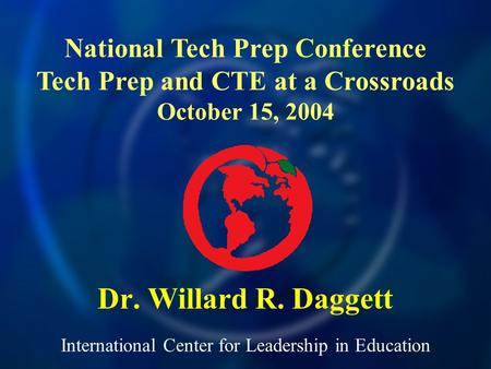 International Center for Leadership in Education Dr. Willard R. Daggett National Tech Prep Conference Tech Prep and CTE at a Crossroads October 15, 2004.
