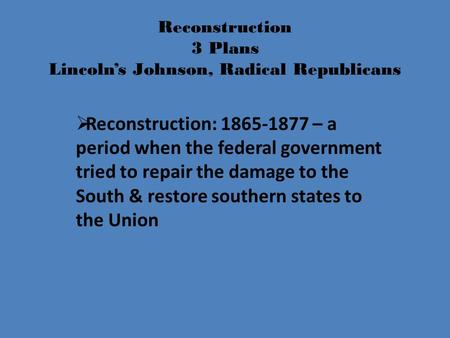 Reconstruction 3 Plans Lincoln's Johnson, Radical Republicans  Reconstruction: 1865-1877 – a period when the federal government tried to repair the damage.