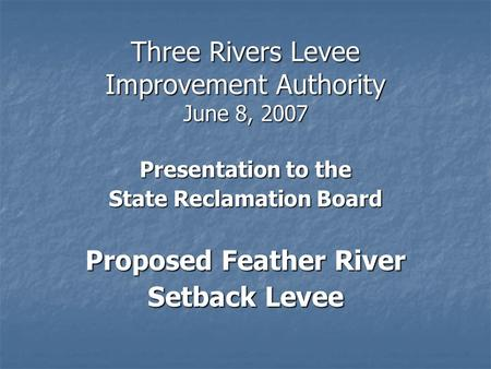 Three Rivers Levee Improvement Authority June 8, 2007 Presentation to the State Reclamation Board Proposed Feather River Setback Levee.