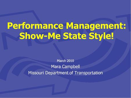 Performance Management: Show-Me State Style! March 2010 Mara Campbell Missouri Department of Transportation.