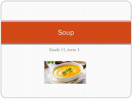 Grade 11, term 3. Soup. Definition Flavoured liquid food Derived from meat, poultry, fish or vegetables Served hot or cold.