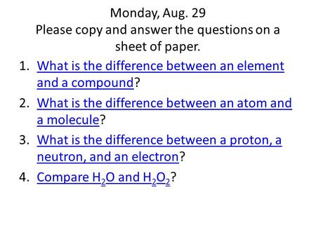 Monday, Aug. 29 Please copy and answer the questions on a sheet of paper. 1.What is the difference between an element and a compound?What is the difference.