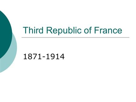 Third Republic of France 1871-1914. After the fall of Napoleon III and the end of the Franco- Prussian War…  A republican government is elected- The.